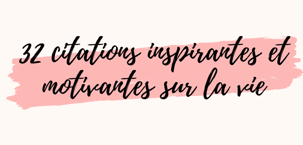 32 citations inspirantes et motivantes sur la vie